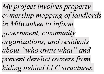 """My project involves property-ownership mapping of landlords in Milwaukee to inform government, community organizations, and residents about """"who owns what"""" and prevent derelict owners from hiding behind LLC structures."""