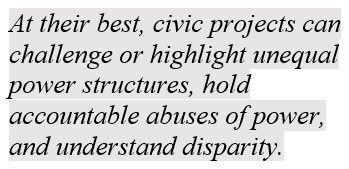 At their best, civic projects can challenge or highlight unequal power structures, hold accountable abuses of power, and understand disparity.