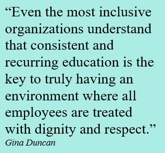 Even the most inclusive organizations understand that consistent and recurring education is the key to truly having an environment where all employees are treated with dignity and respect.