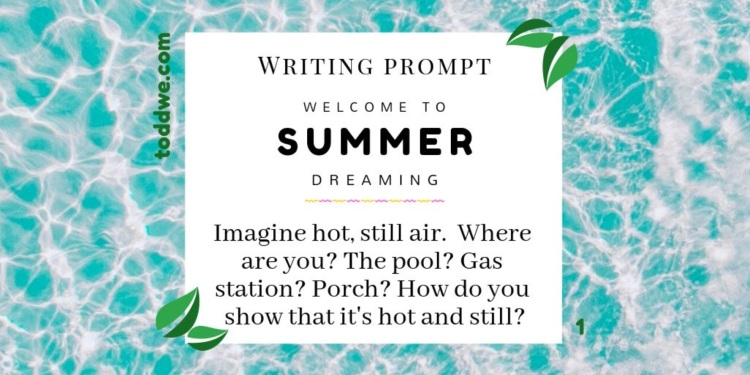 Writing Prompt 1. Welcome to Summer Dreaming. Imagine hot, still air. Where are you? The pool? Gas station? Porch? How do you show that it's hot and still?