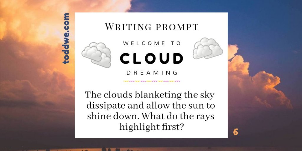 toddwe.com writing prompt #6. The clouds blanketing the sky dissipate and allow the sun to shine down. What do the rays highlight first?