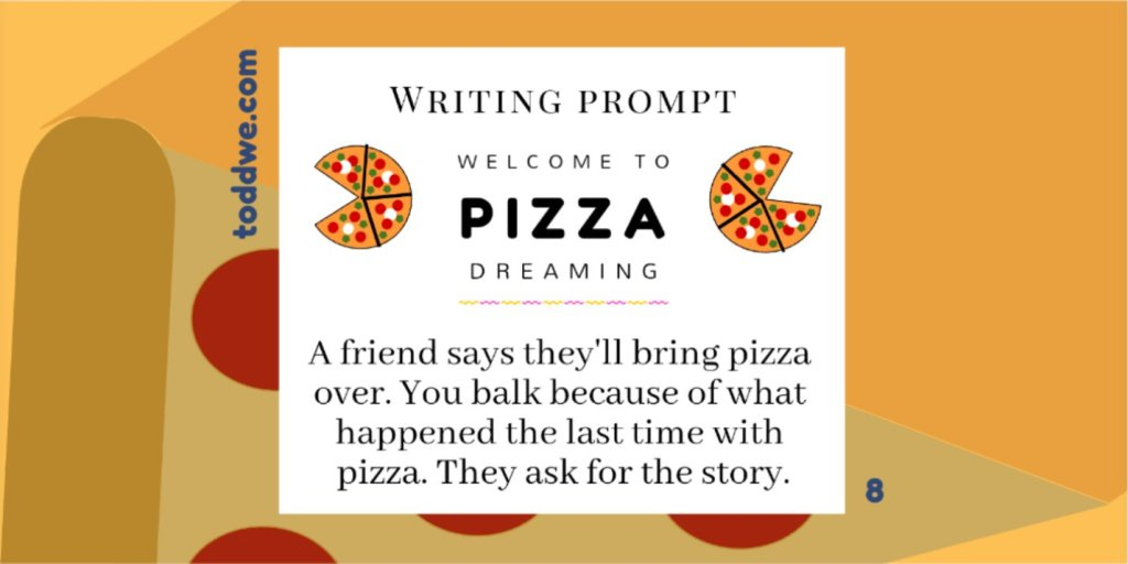toddwe.com writing prompt #8. A friend says they'll bring pizza over. You balk because of what happened the last time with pizza. They ask for the story.