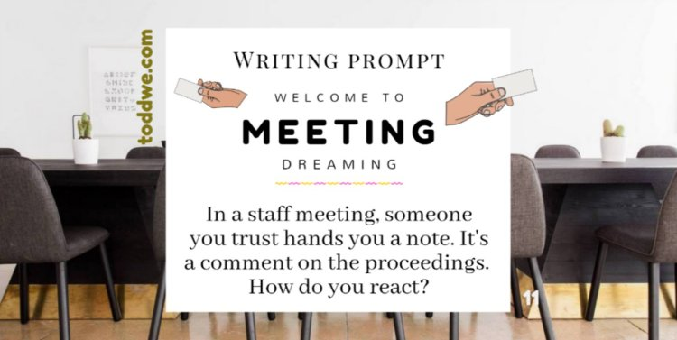toddwe.com writing prompt #11. In a staff meeting, someone you trust hands you a note. It's a comment on the proceedings. How do you react?