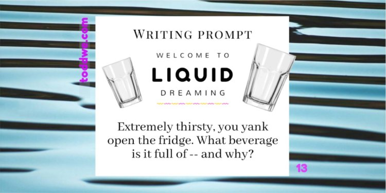 toddwe.com writing prompt #13. Extremely thirsty, you yank open the fridge. What beverage is it full of -- and why?